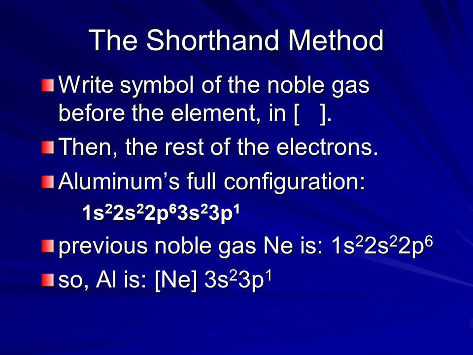 The Shorthand Method Write symbol of the noble gas before the element, in [ ]. Then, the rest of the electrons.